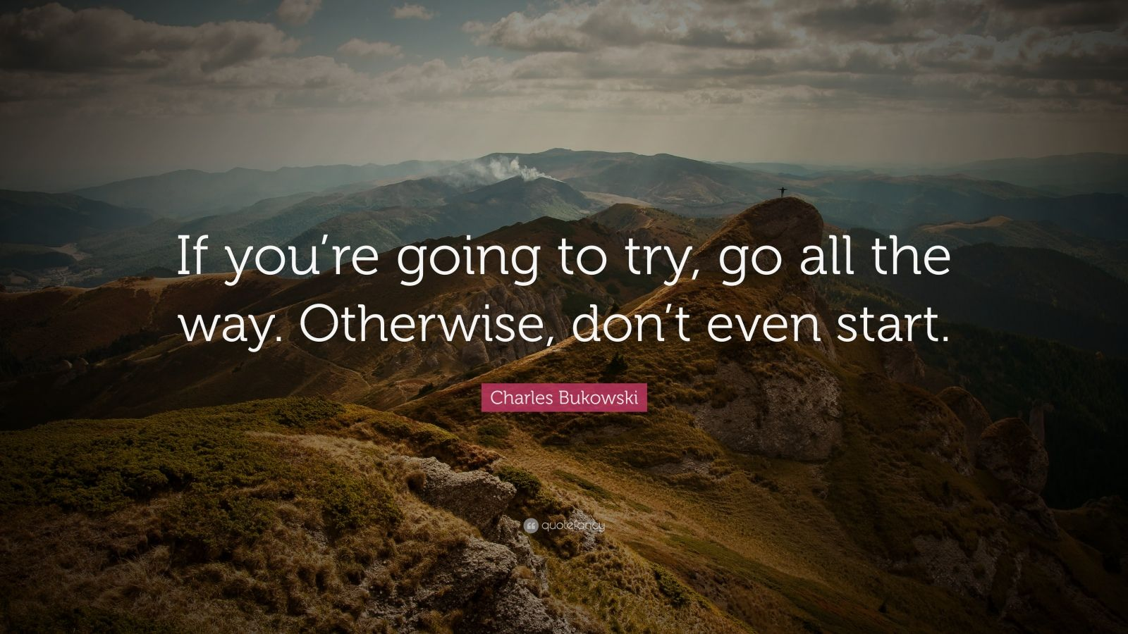 Charles Bukowski Quote If You Re Going To Try Go All The Way Otherwise Don T Even Start
