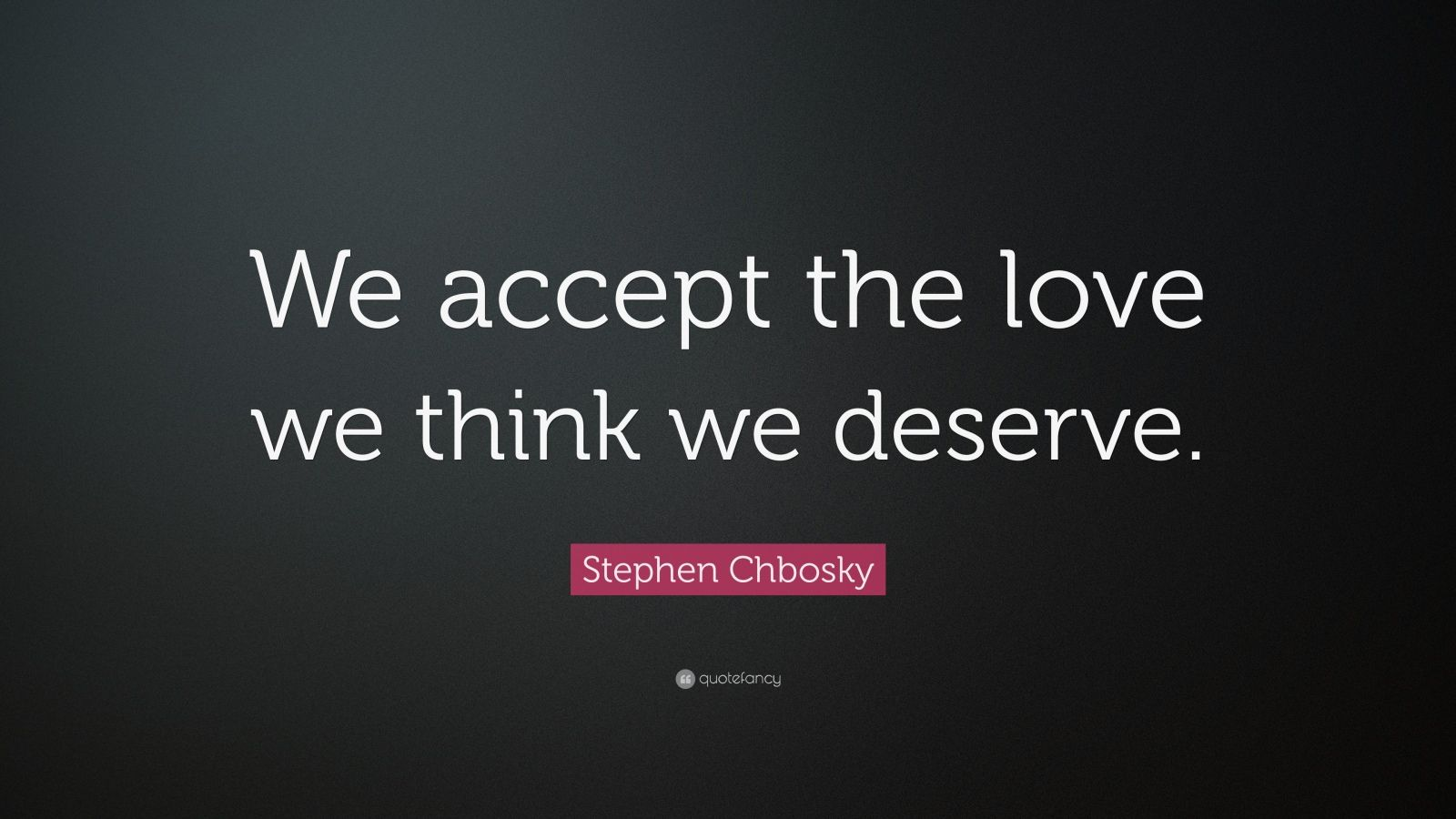 You Accept Love You Think You Deserve Quote