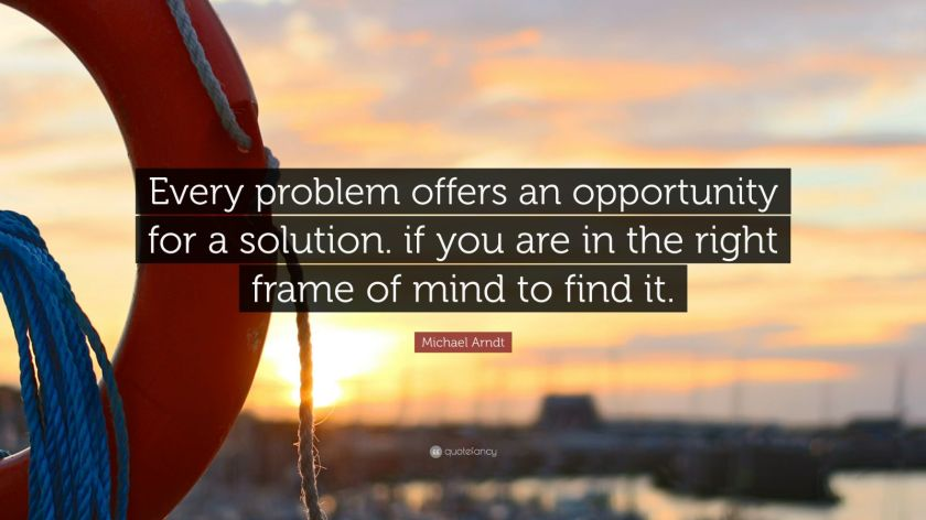 "Michael Arndt Quote: ""Every problem offers an opportunity for a solution. if you are in the right frame of mind to find it."""