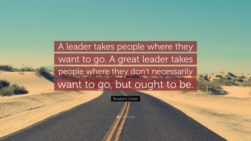 "Rosalynn Carter Quote: ""A leader takes people where they want to go. A great leader takes people where they don't necessarily want to go, but ought to be."""