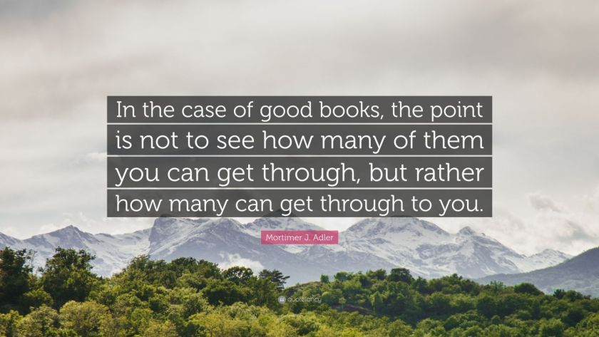 "Mortimer J. Adler Quote: ""In the case of good books, the point is not to see how many of them you can get through, but rather how many can get through to you."""