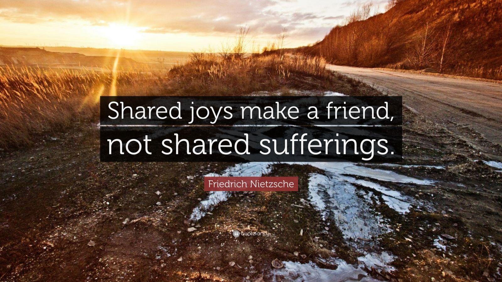 Shared joys make a friend, not shared sufferings.