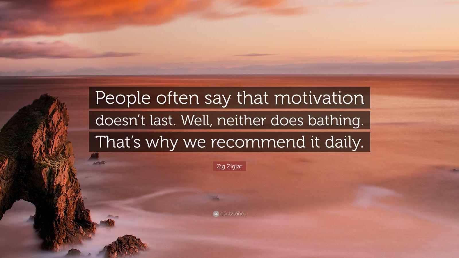 Zig Ziglar Quote People Often Say That Motivation Doesn