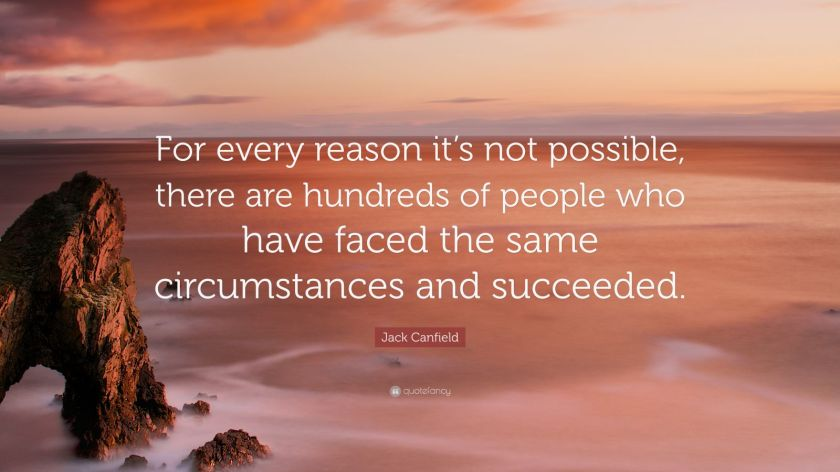 """Jack Canfield Quote: """"For every reason it's not possible, there are hundreds of people who have faced the same circumstances and succeeded."""""""