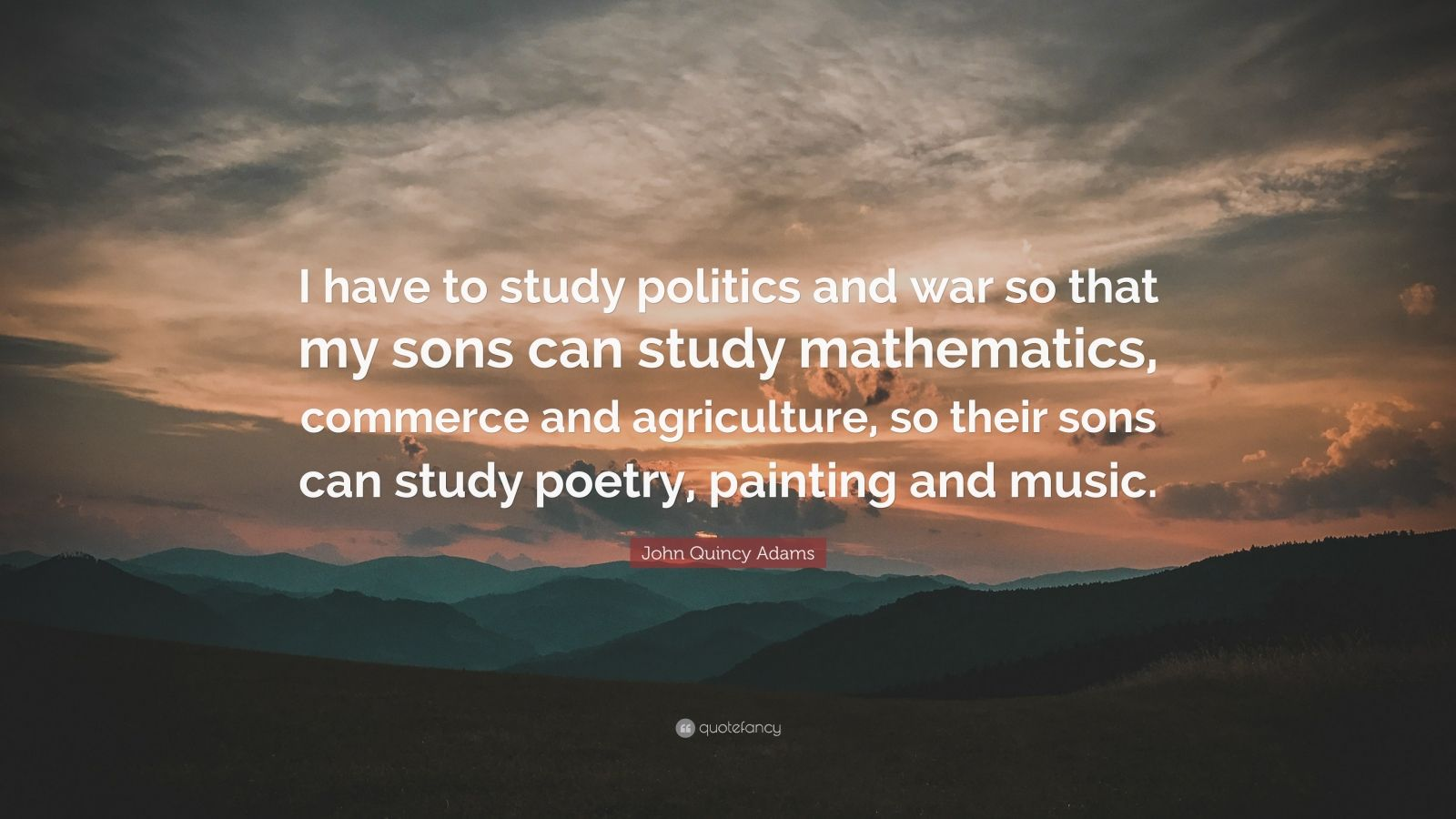 John Quincy Adams Quote I Have To Study Politics And War