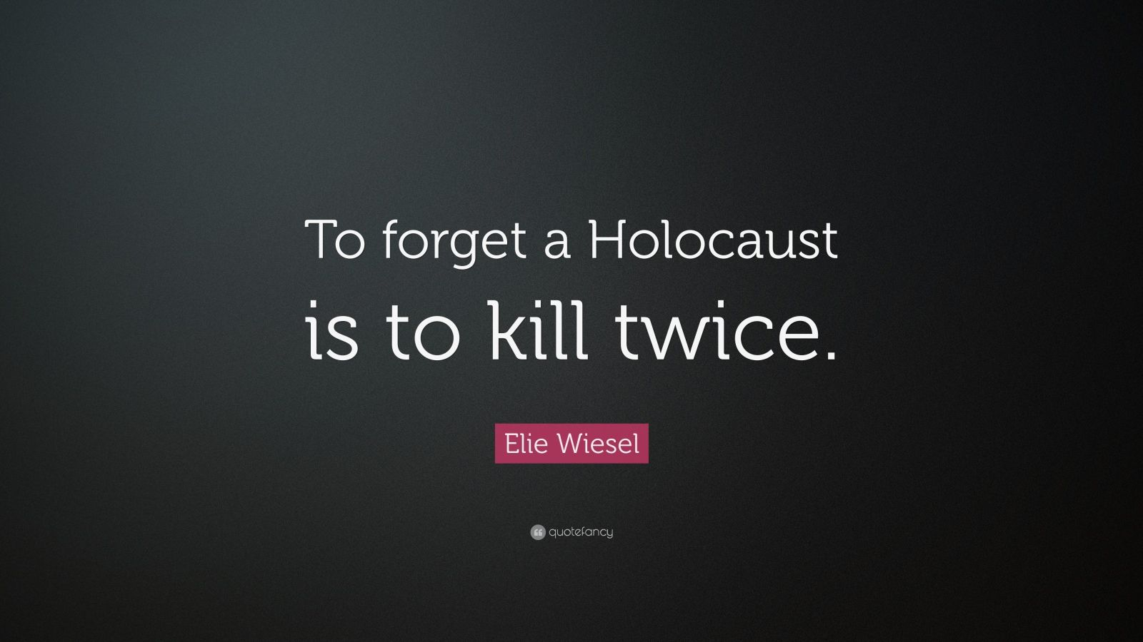 Elie Wiesel Quote To Forget A Holocaust Is To Kill Twice 13 Wallpapers