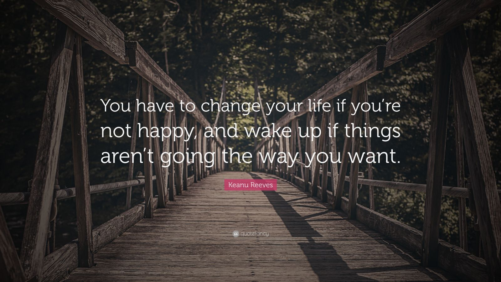 Keanu Reeves Quote You Have To Change Your Life If You Re Not Happy And Wake Up If Things