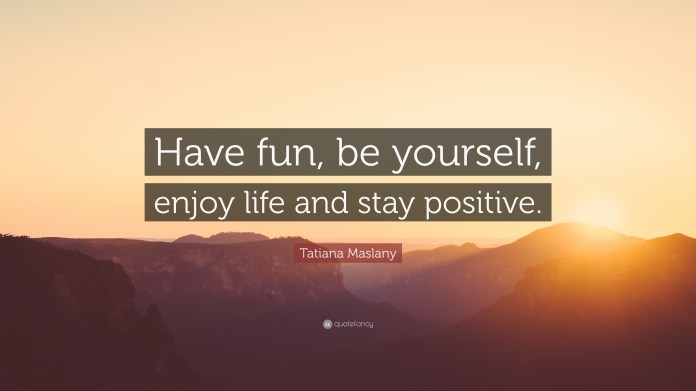 Tatiana Maslany Quote Have Fun Be Yourself Enjoy Life And Stay Positive