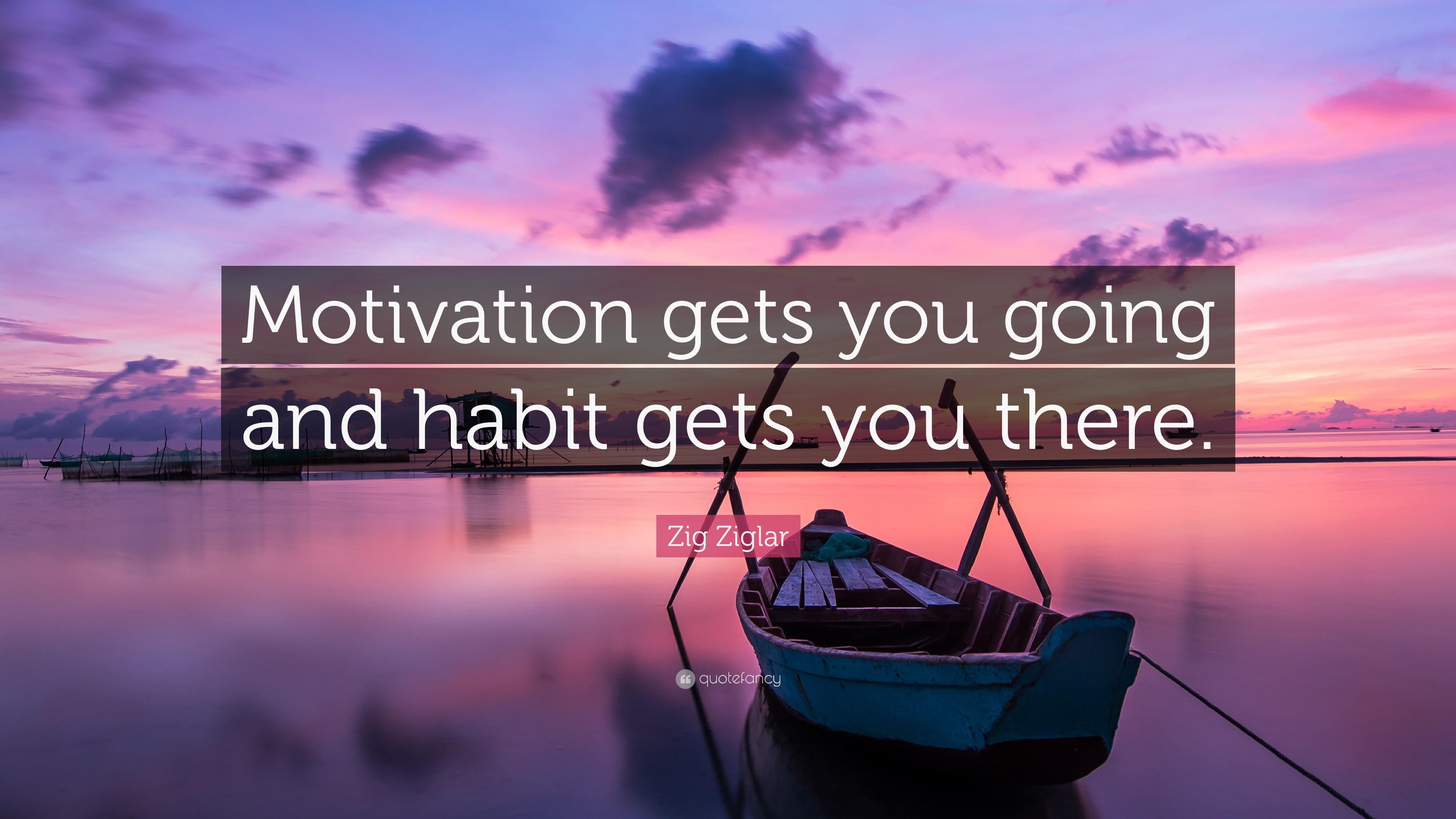 Zig Ziglar Quote Motivation Gets You Going And Habit