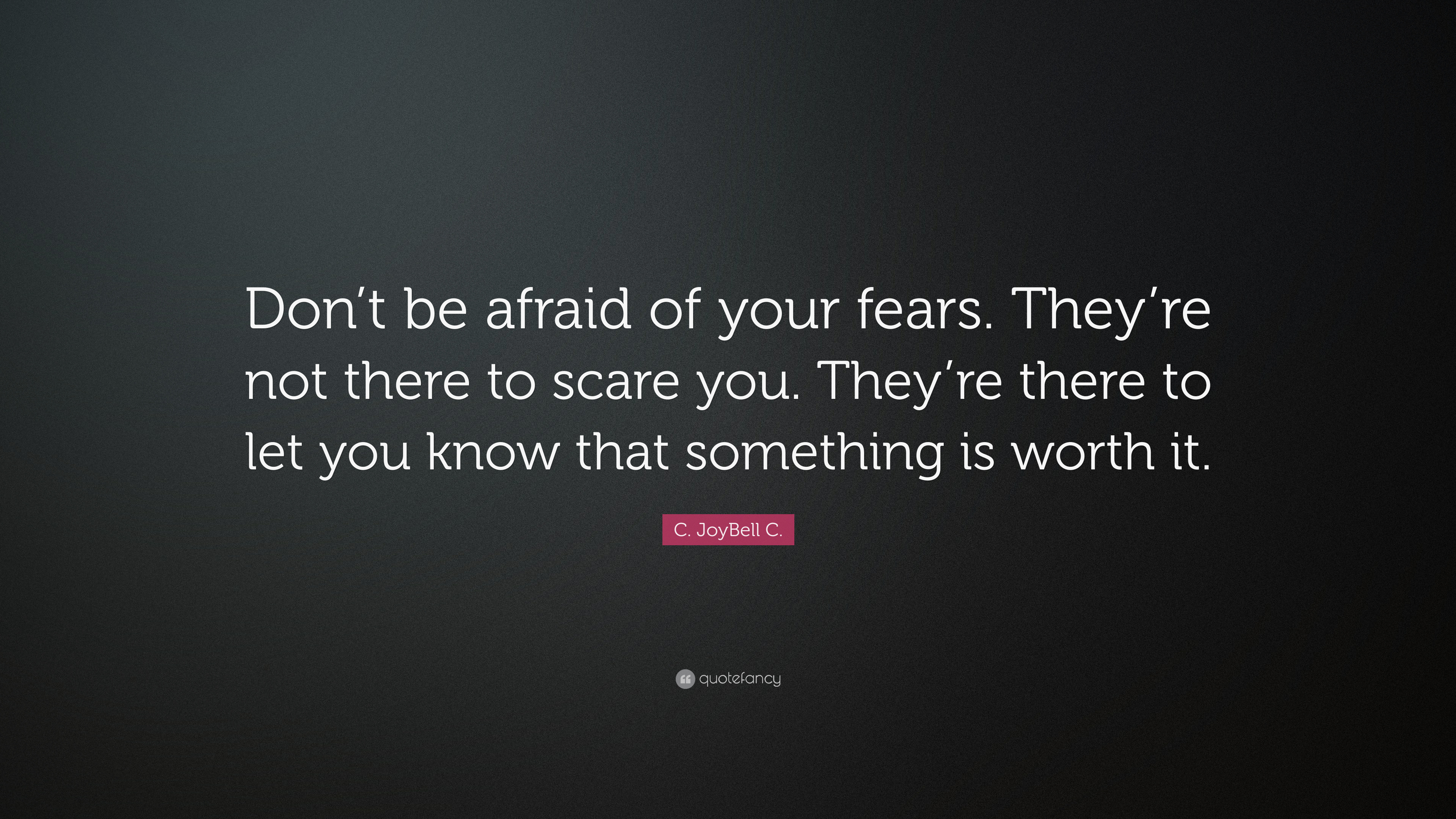 C Joybell C Quote Don T Be Afraid Of Your Fears They Re Not There To Scare You They Re