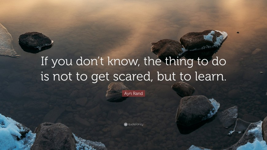 "Image result for ""If you don't know, the thing to do is not to get scared, but to learn."""