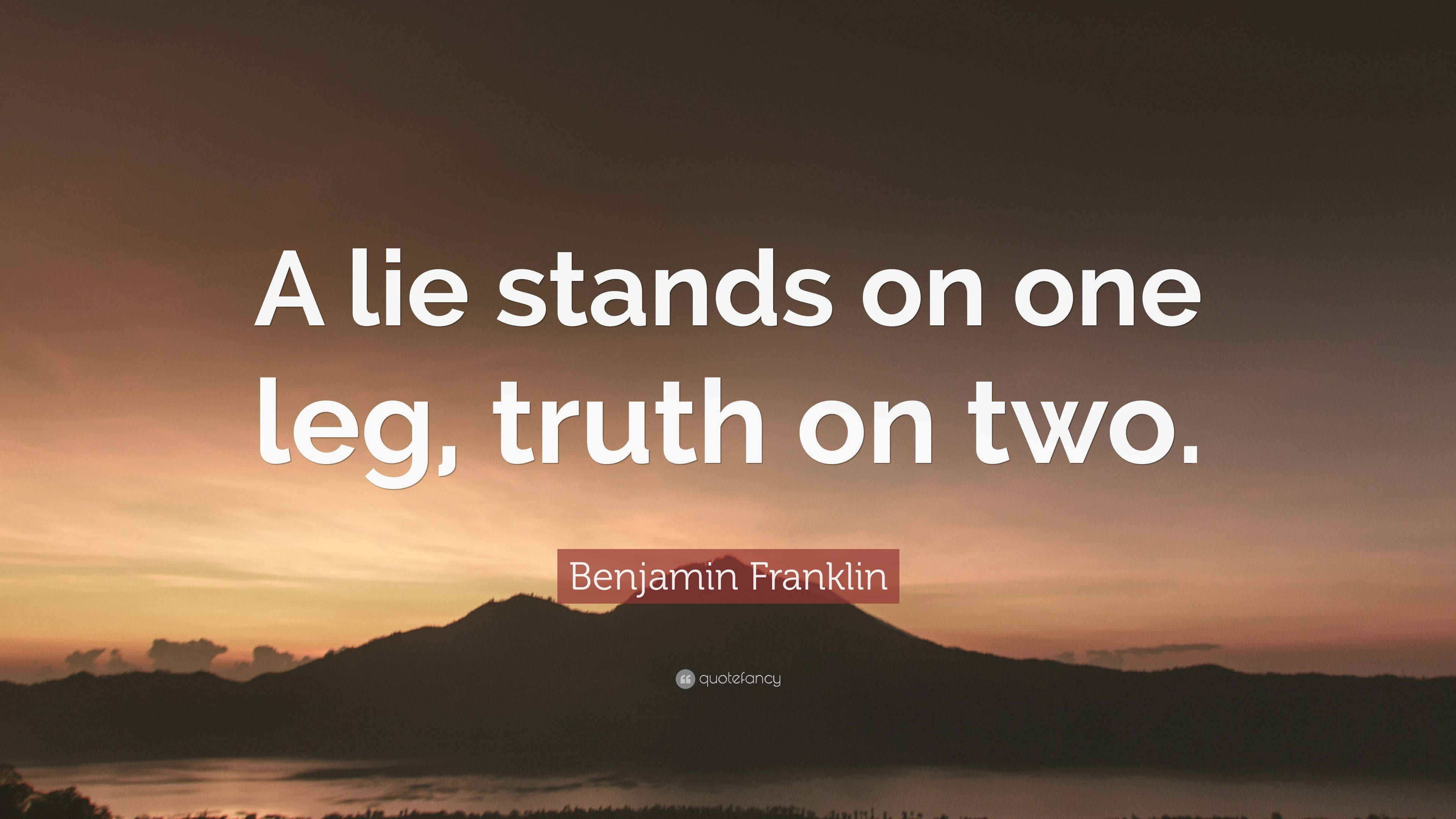 Benjamin Franklin Quote A Lie Stands On One Leg Truth