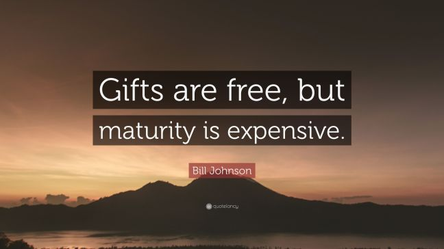 """Bill Johnson Quote: """"Gifts are free, but maturity is expensive ..."""