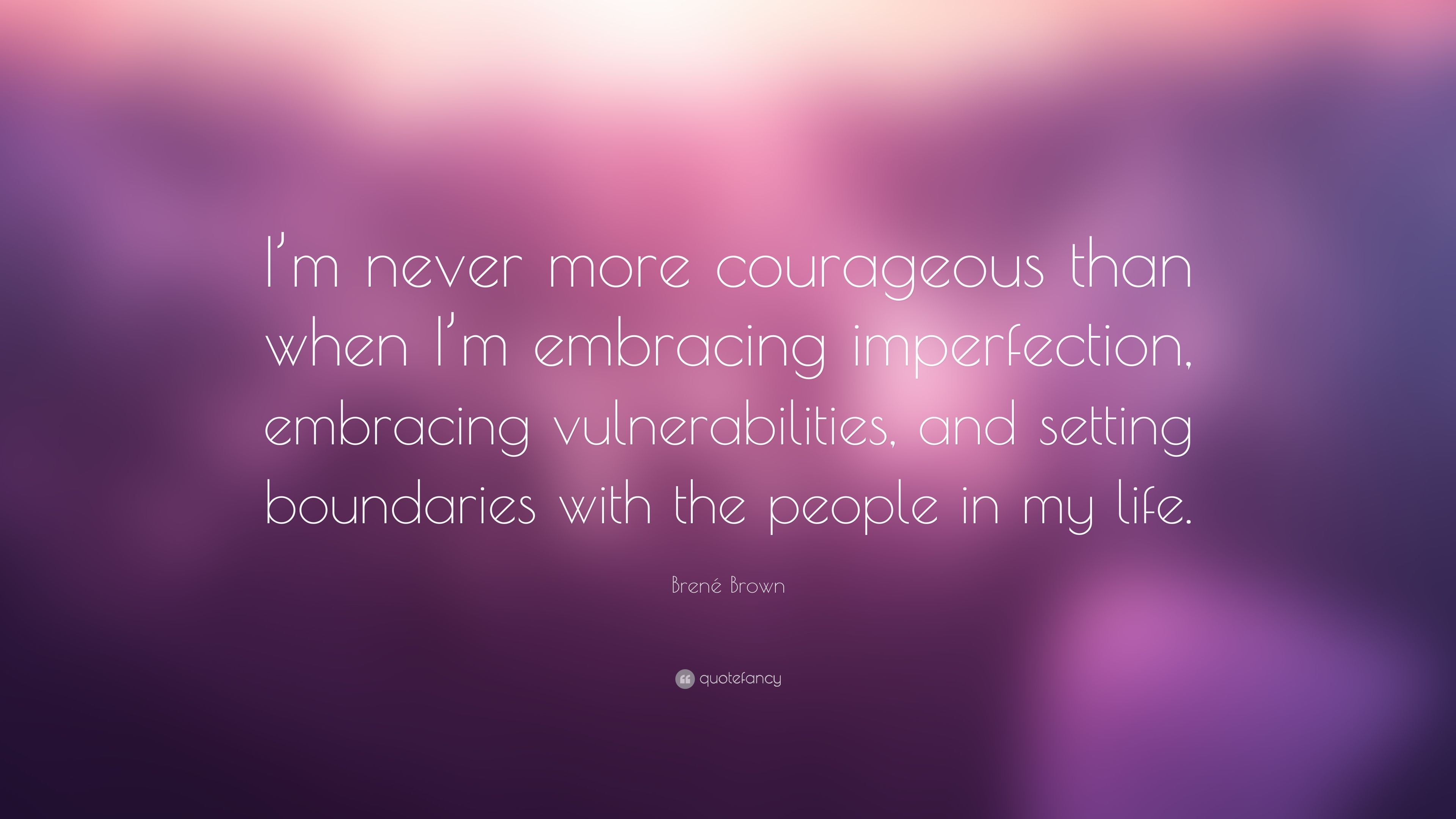 Brene Brown Quote I M Never More Courageous Than When I