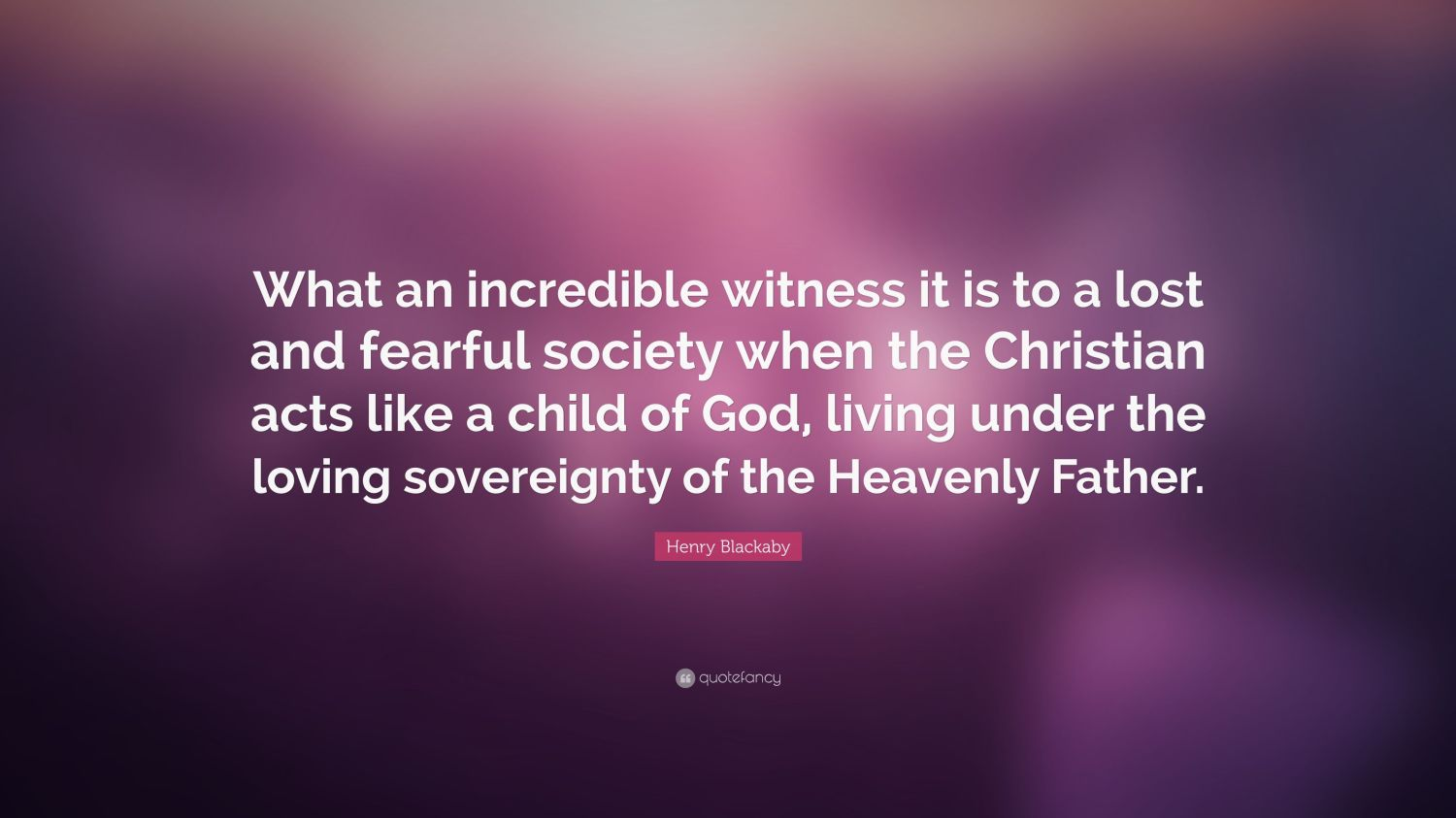 "Image result for ""What an incredible witness it is to a lost and fearful society when the Christian acts like a child of God, living under the loving sovereignty of the Heavenly Father."" Henry Blackaby"