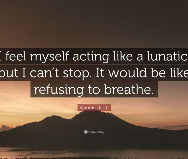 Veronica Roth Quote I Feel Myself Acting Like A Lunatic But I Can