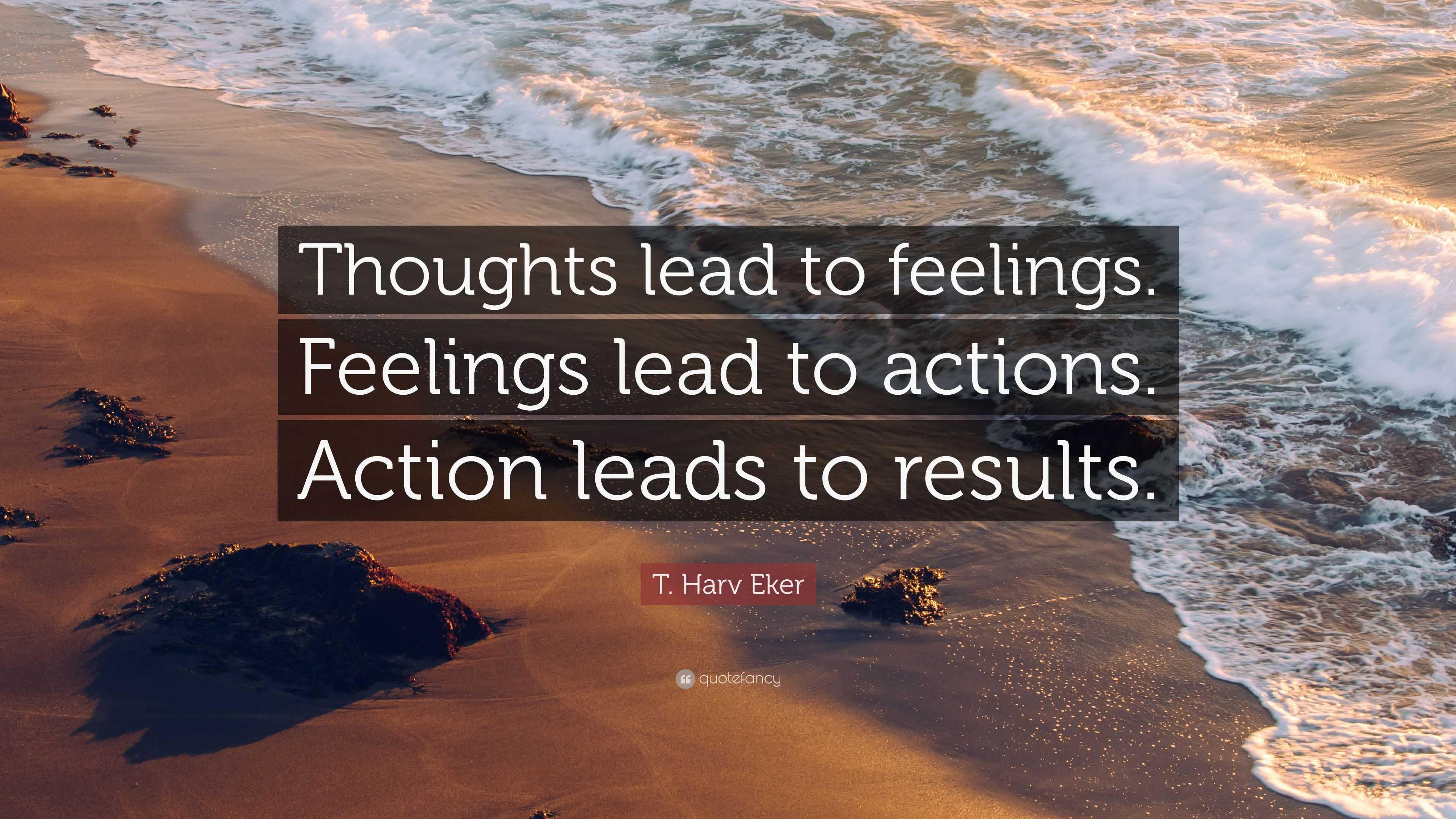 T Harv Eker Quote Thoughts Lead To Feelings Feelings