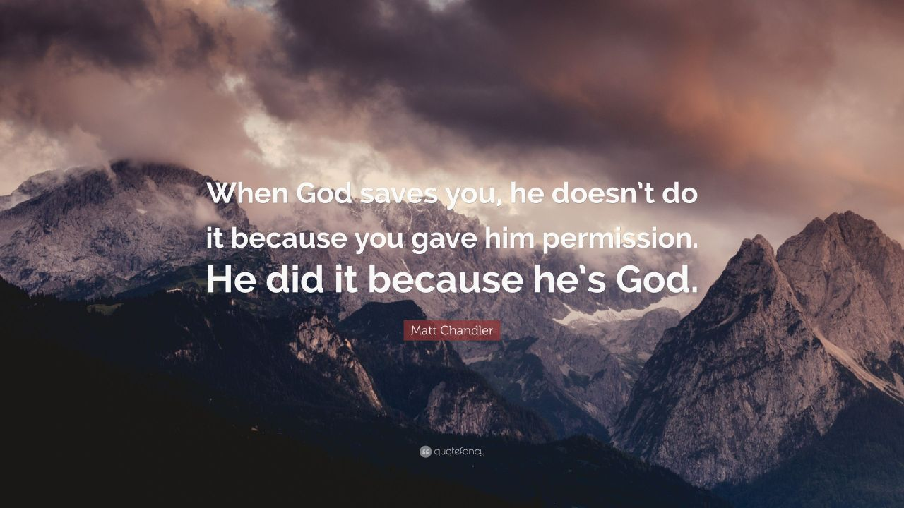 "Matt Chandler Quote: ""When God saves you, he doesn't do it because ..."