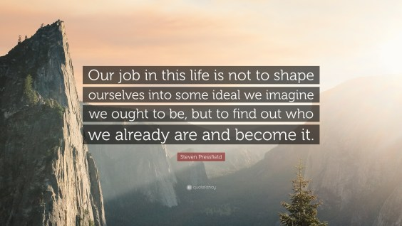 "Image result for ""Our job in this life is not to shape ourselves into some ideal we imagine we ought to be, but to find out who we already are and become it."""