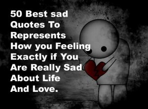66 Best sad Quotes To Represents How you Feeling Exactly if You Are Really Sad About Life And Love.