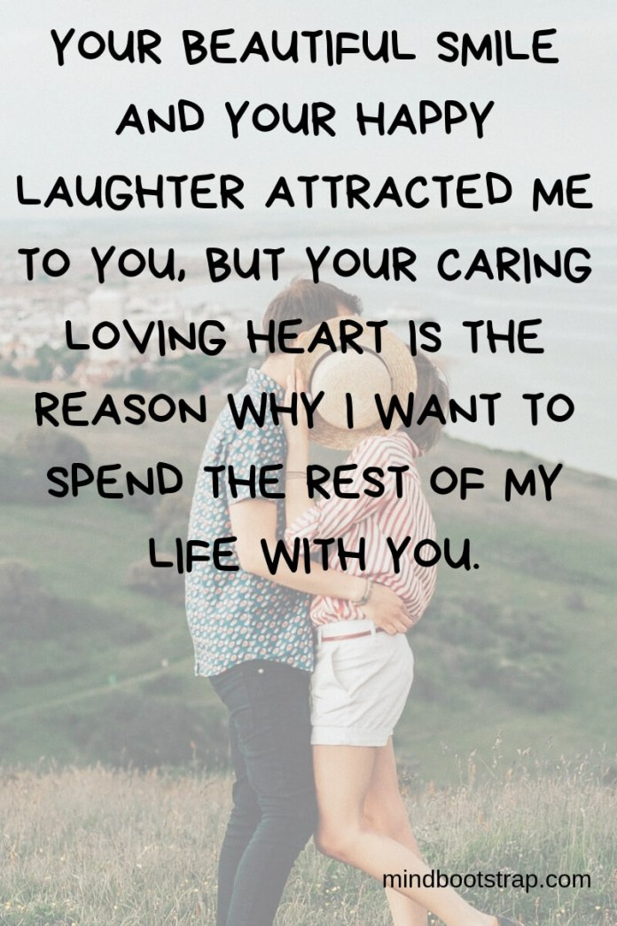 True Love Quotes & Sayings For Him or Her | Your beautiful smile and your happy laughter attracted me to you, but your caring loving heart is the reason why I want to spend the rest of my life with you.