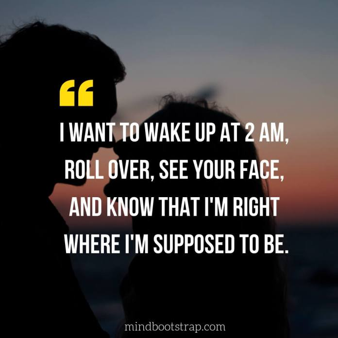 Cute & Sweet Love Quotes For Him | I want to wake up at 2 am, roll over, see your face, and know that I'm right where I'm supposed to be. | MindBootstrap.com