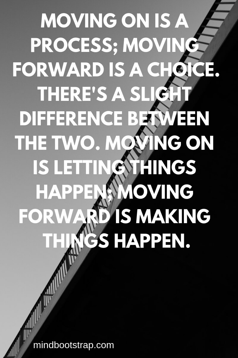 Inspiring Moving On Quotes About Moving Forward & Letting Go | Moving on is a process; moving forward is a choice. There's a slight difference between the two. Moving on is letting things happen; moving forward is making things happen