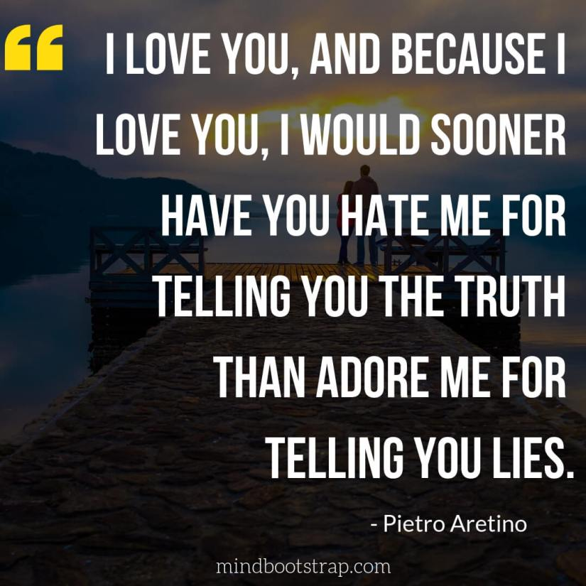 Cute & Sweet Love Quotes For Him | I love you, and because I love you, I would sooner have you hate me for telling you the truth than adore me for telling you lies. | MindBootstrap.com