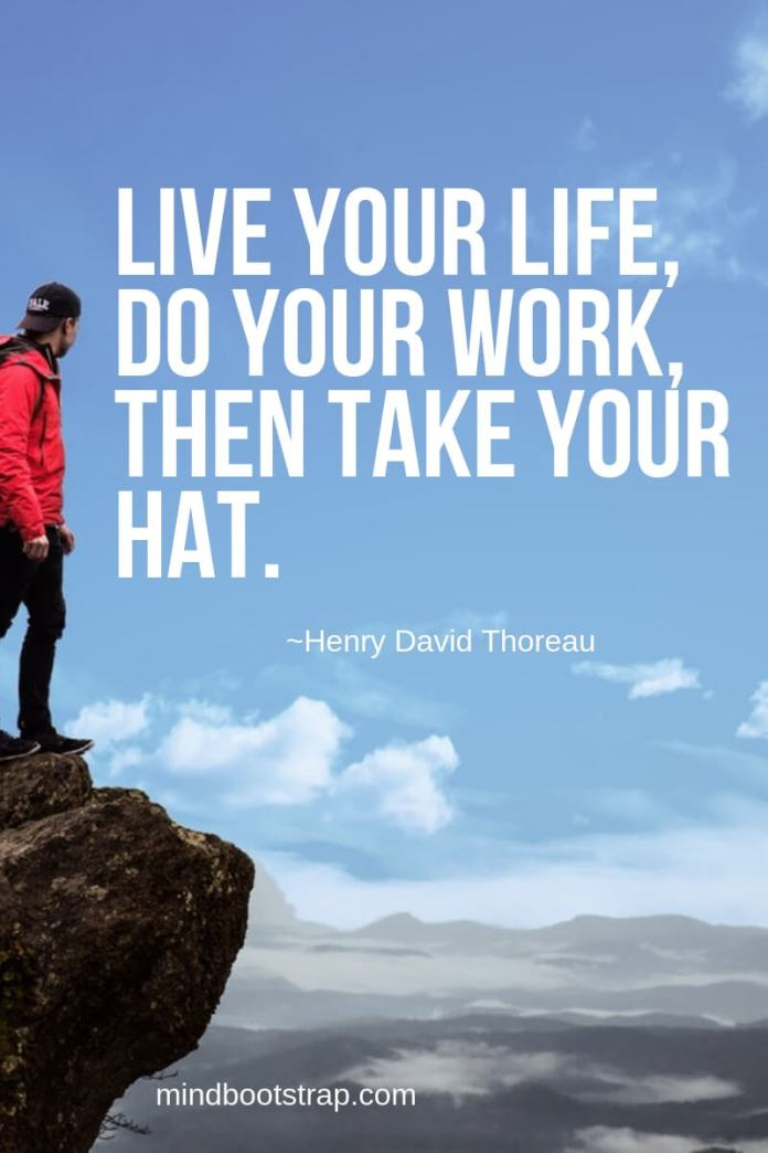 Henry David Thoreau Quotes About Life | Live your life, do your work, then take your hat. -Henry David Thoreau
