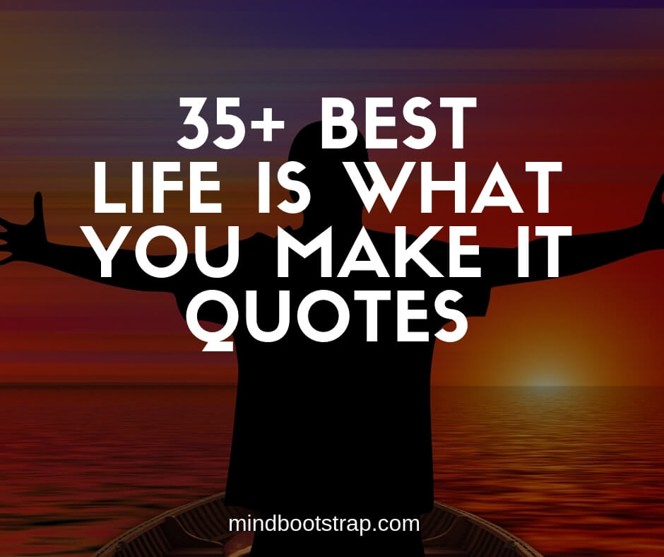 Life Is What You Make It Quotes and Sayings