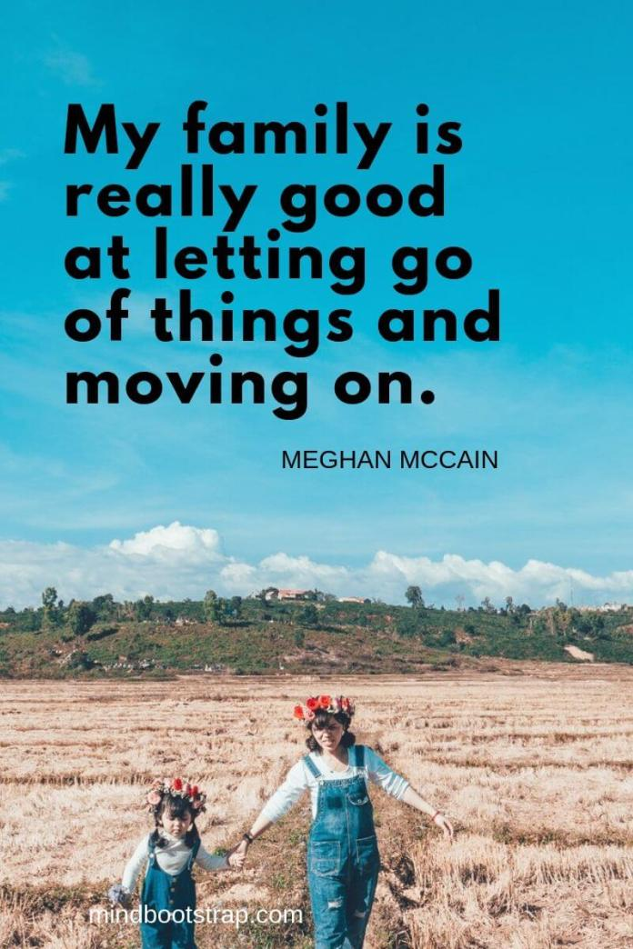Inspirational family quotes My family is really good at letting go of things and moving on. ~Meghan McCain