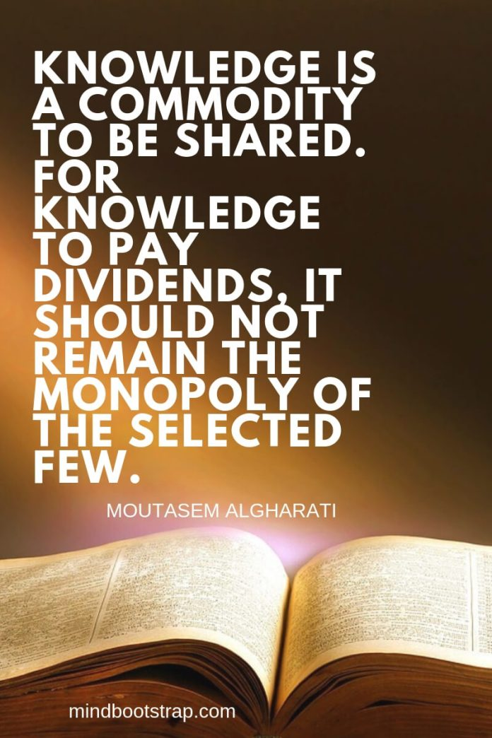 Sharing knowledge quotes - Knowledge is a commodity to be shared. For knowledge to pay dividends, it should not remain the monopoly of the selected few. ~Moutasem Algharati