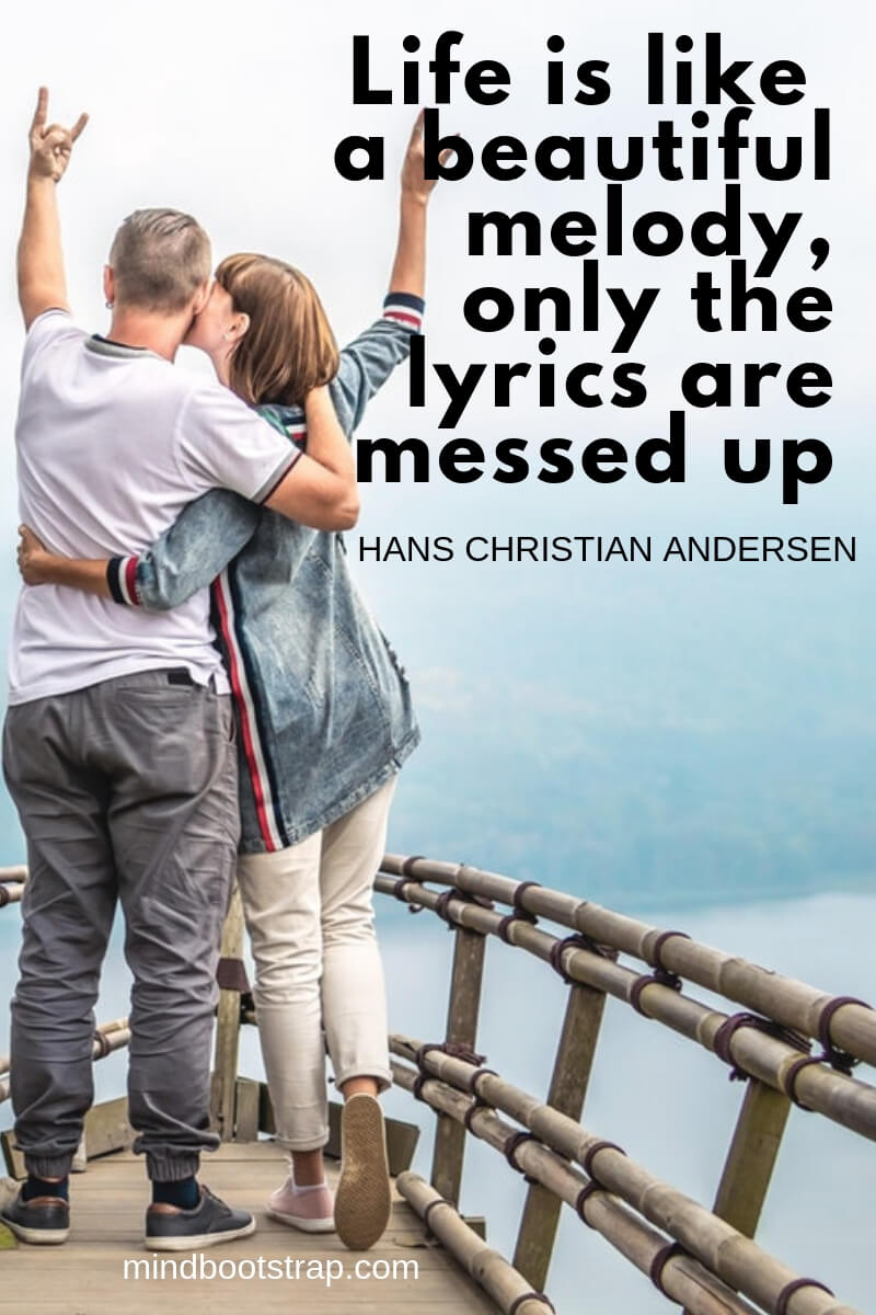 Life is like quotes a beautiful melody, only the lyrics are messed up. ~Hans Christian Andersen