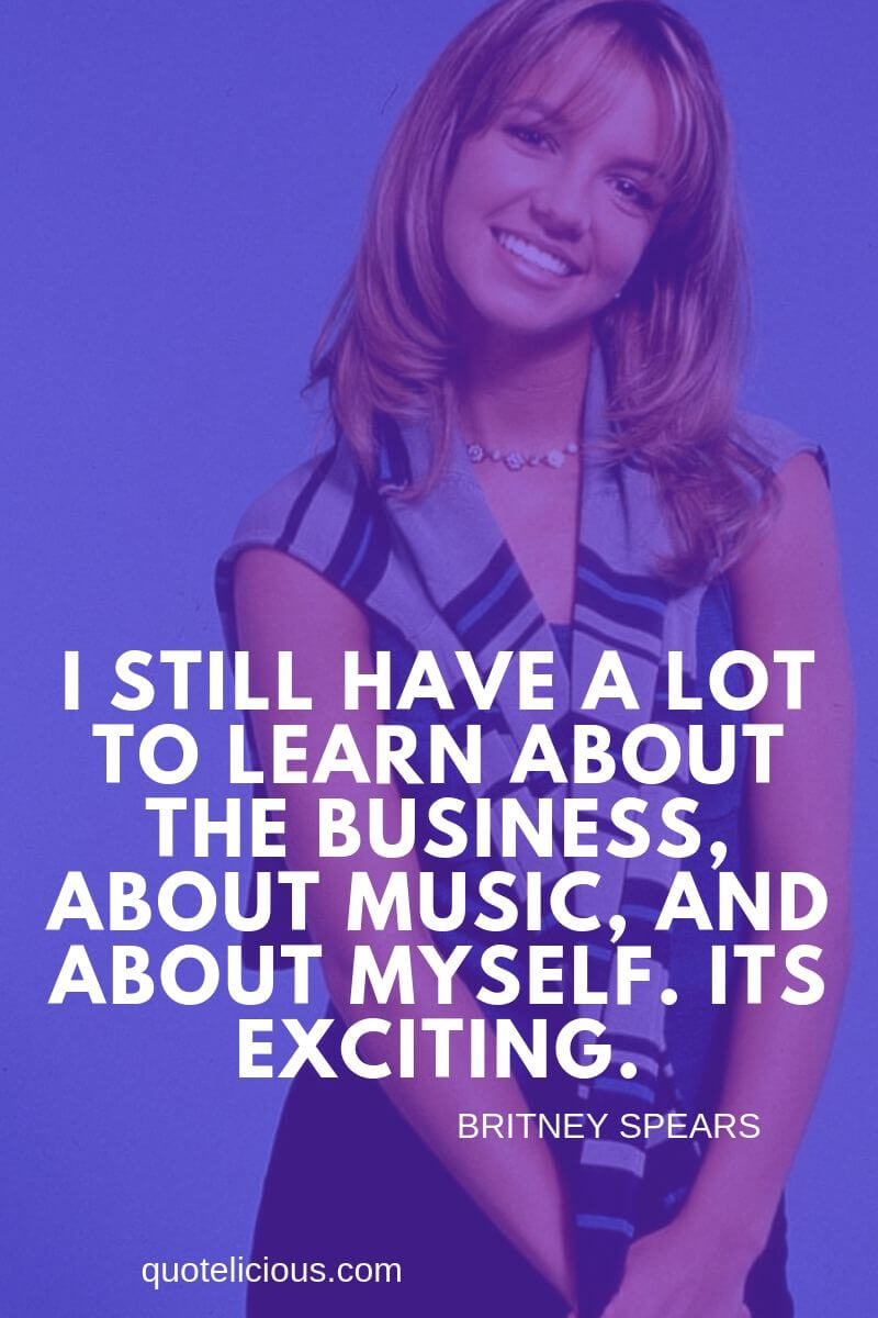 Britney Spears Quotes and Sayings I still have a lot to learn about the business, about music, and about myself. Its exciting.