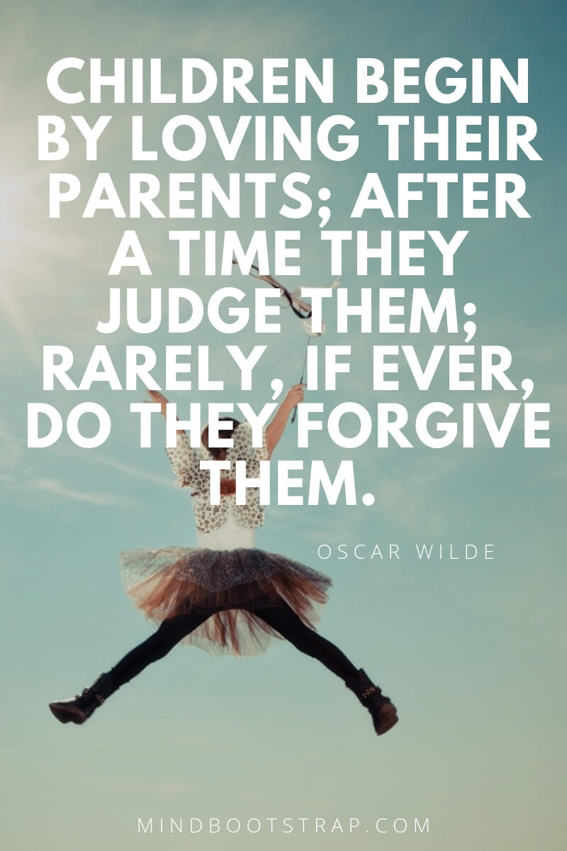 Children Quotes and Sayings Children begin by loving their parents; after a time they judge them; rarely, if ever, do they forgive them. ~Oscar Wilde