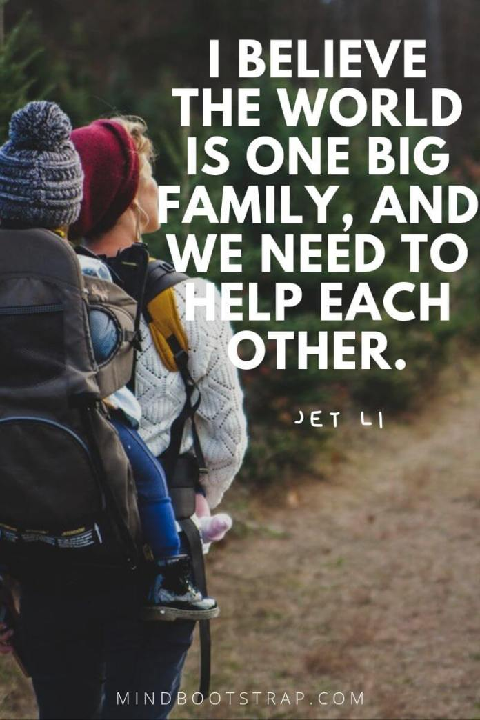 Inspirational family quotes I believe the world is one big family, and we need to help each other. ~Jet Li
