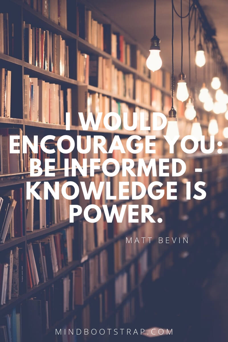 Knowledge quotes - I would encourage you: be informed - knowledge is power. ~Matt Bevin