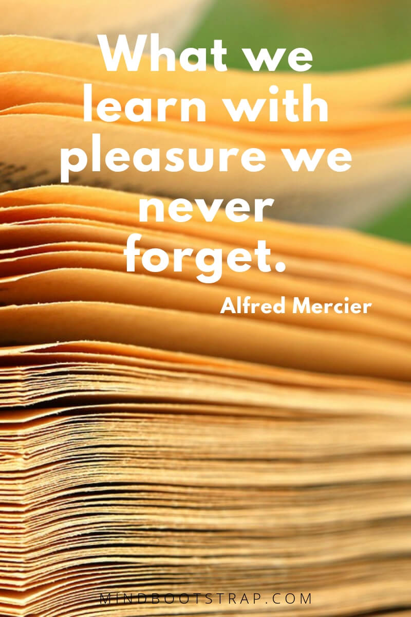 Education quotes for students What we learn with pleasure we never forget. ~Alfred Mercier