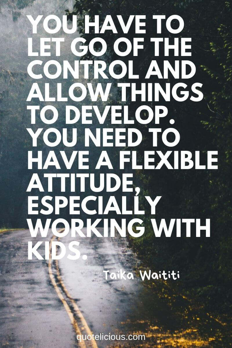 best attitude quotes and sayings You have to let go of the control and allow things to develop. You need to have a flexible attitude, especially working with kids. ~Taika Waititi