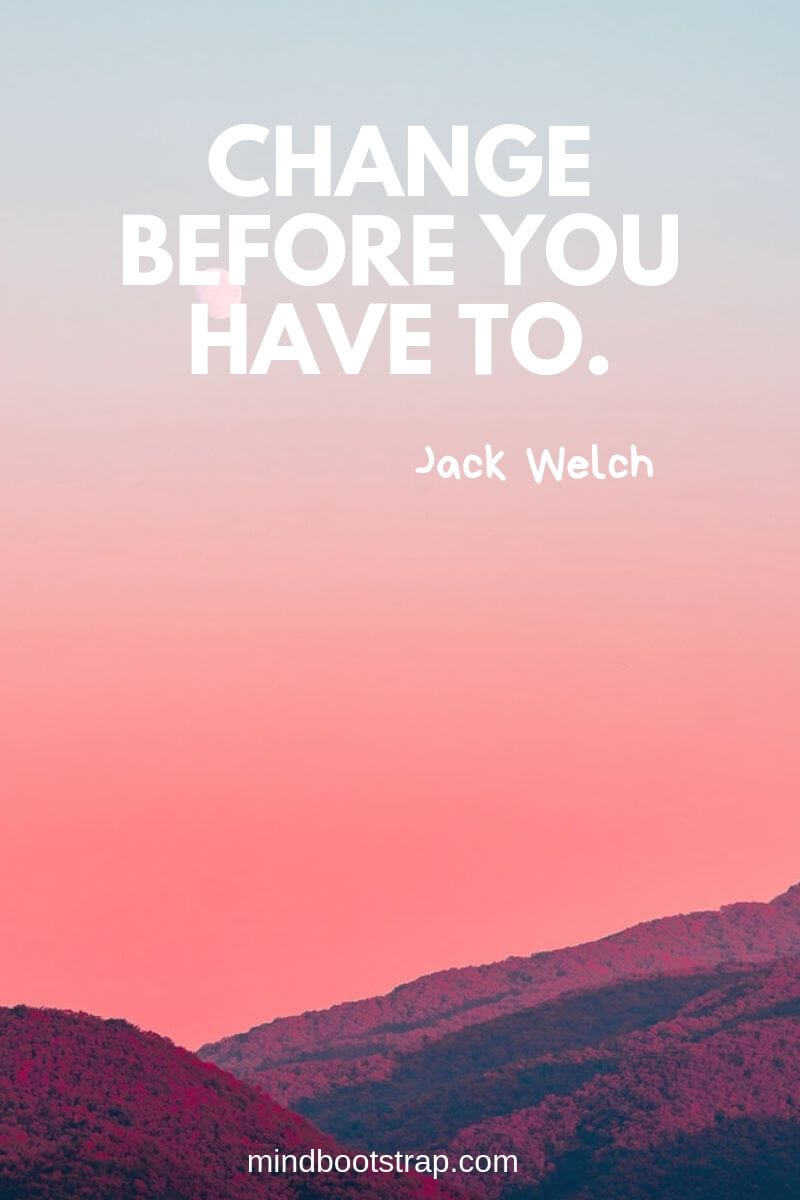 Change Quotes Change before you have to. ~Jack Welch