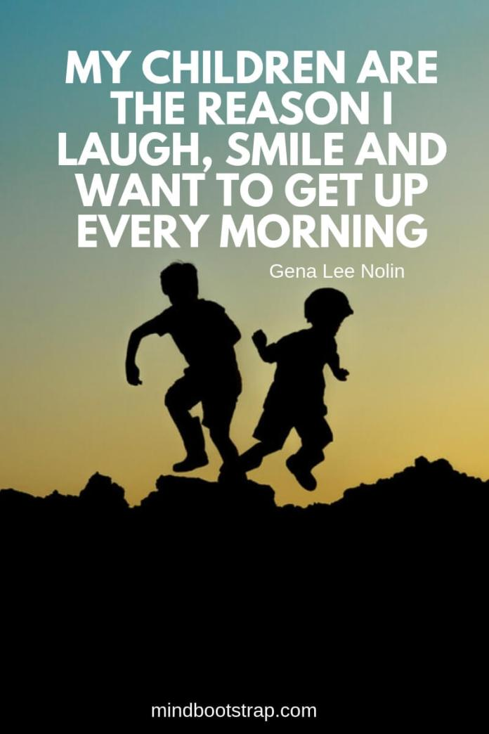 Children Quotes and Sayings My children are the reason I laugh, smile and want to get up every morning. ~Gena Lee Nolin