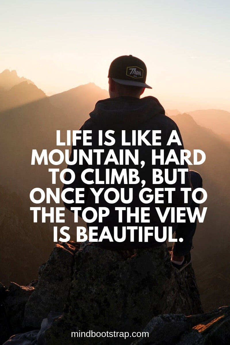 Life is like quotes a mountain, hard to climb, but once you get to the top the view is beautiful.