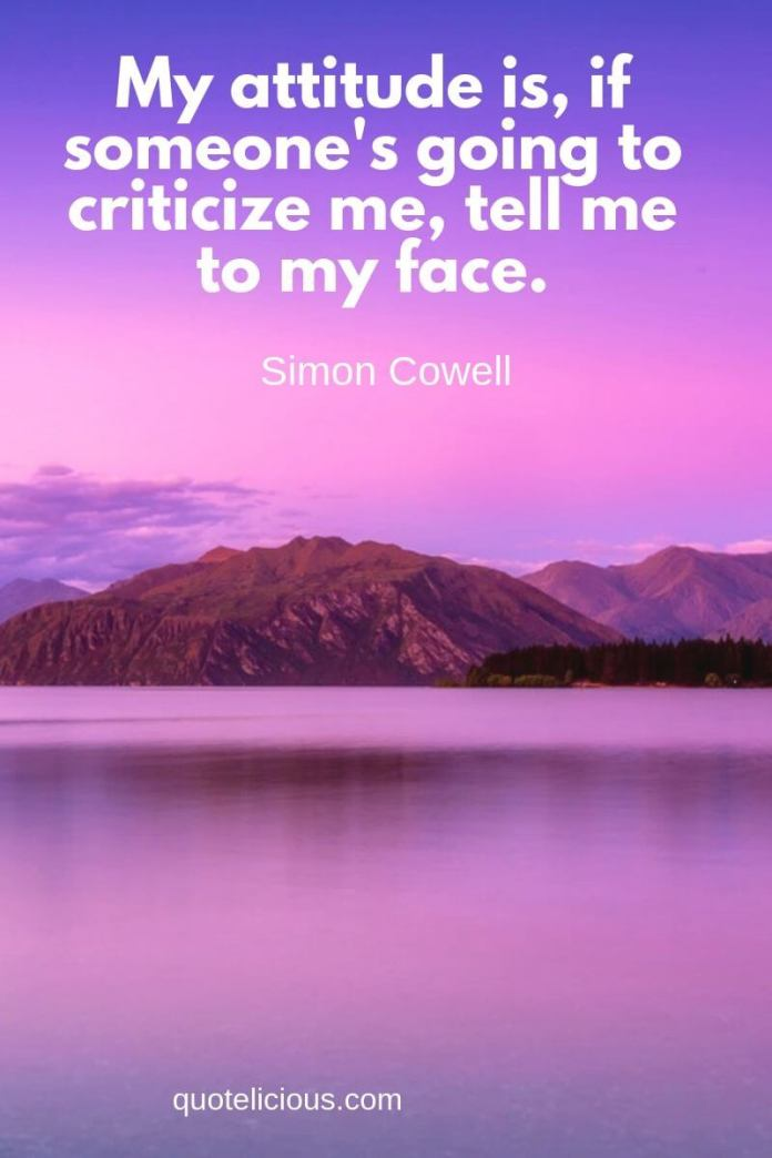 best attitude quotes and sayings My attitude is, if someone's going to criticize me, tell me to my face. ~Simon Cowell