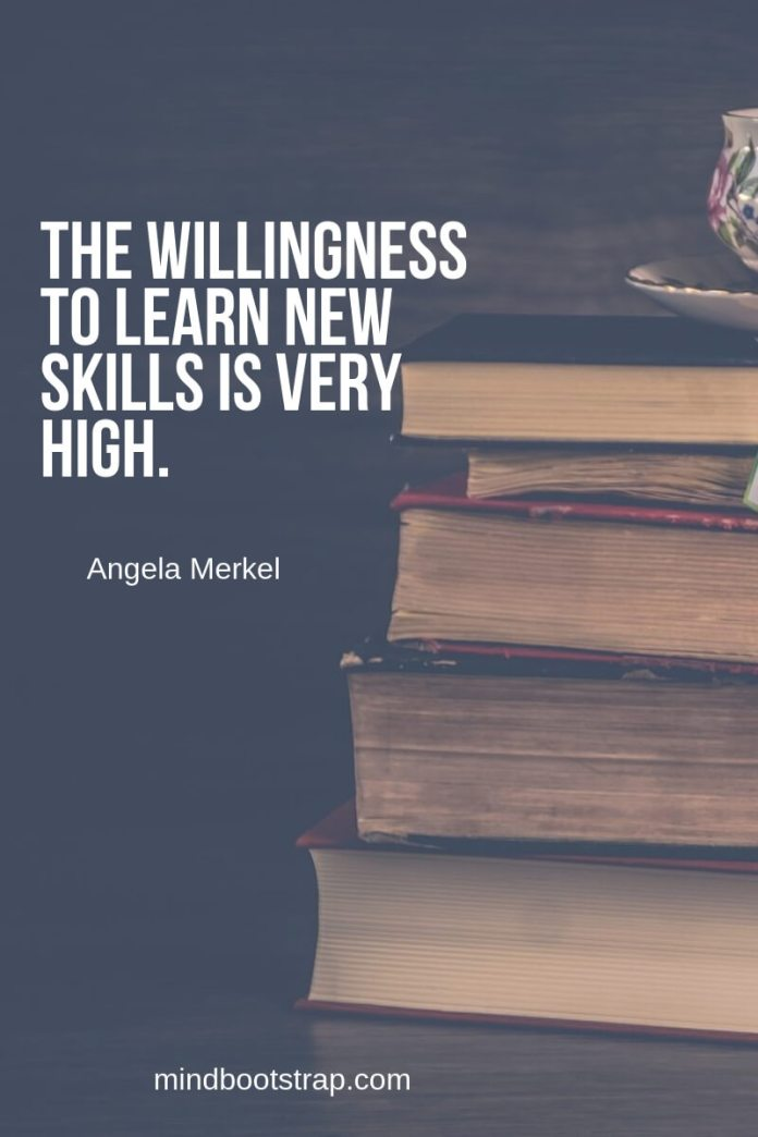 Top 10 education quotes The willingness to learn new skills is very high. ~Angela Merkel