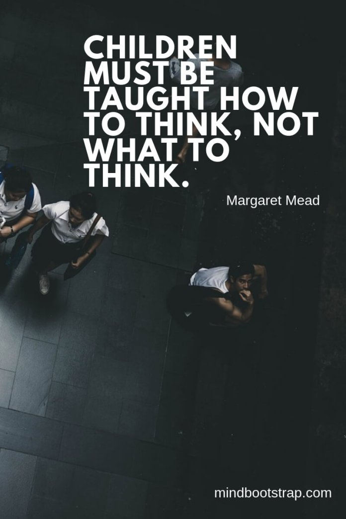 Top 10 education quotes Children must be taught how to think, not what to think. ~Margaret Mead