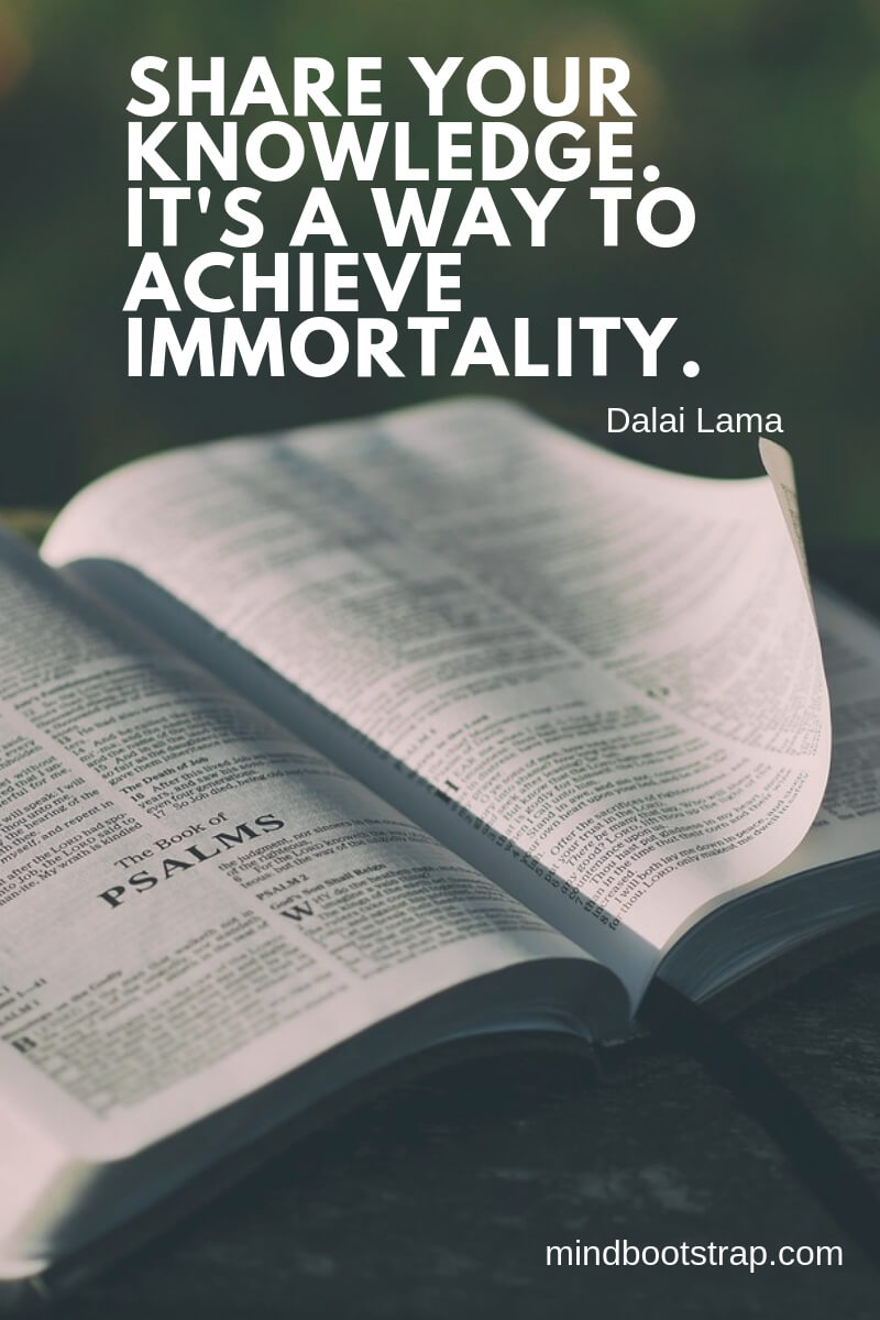 Share your knowledge. It's a way to achieve immortality. ~Dalai Lama