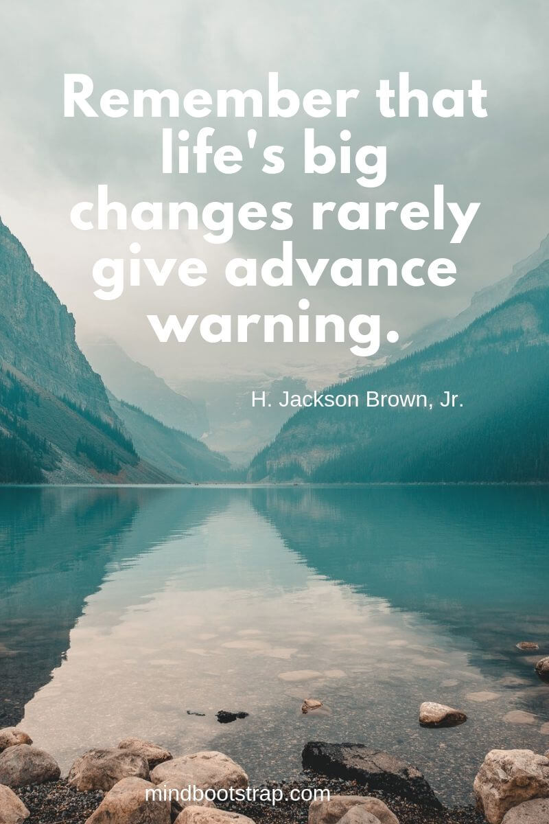 Change Quotes Remember that life's big changes rarely give advance warning. ~H. Jackson Brown, Jr.