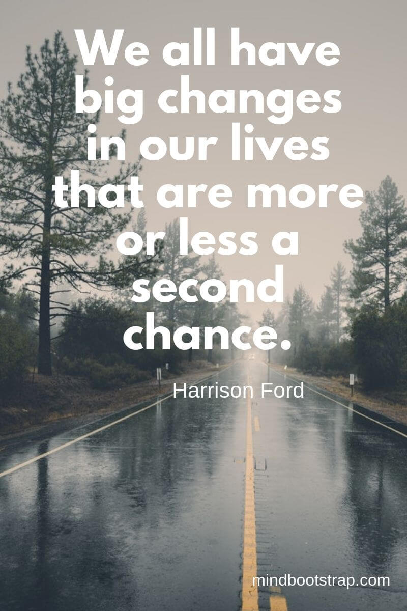 Change Quotes We all have big changes in our lives that are more or less a second chance. ~Harrison Ford