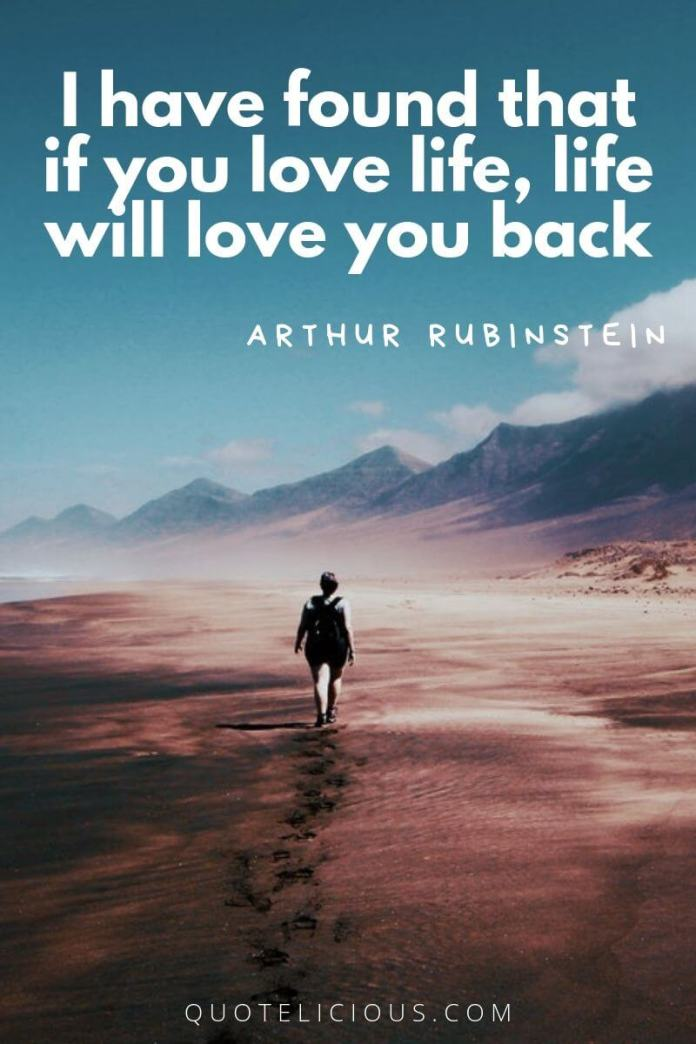 best attitude quotes and sayings I have found that if you love life, life will love you back. ~Arthur Rubinstein