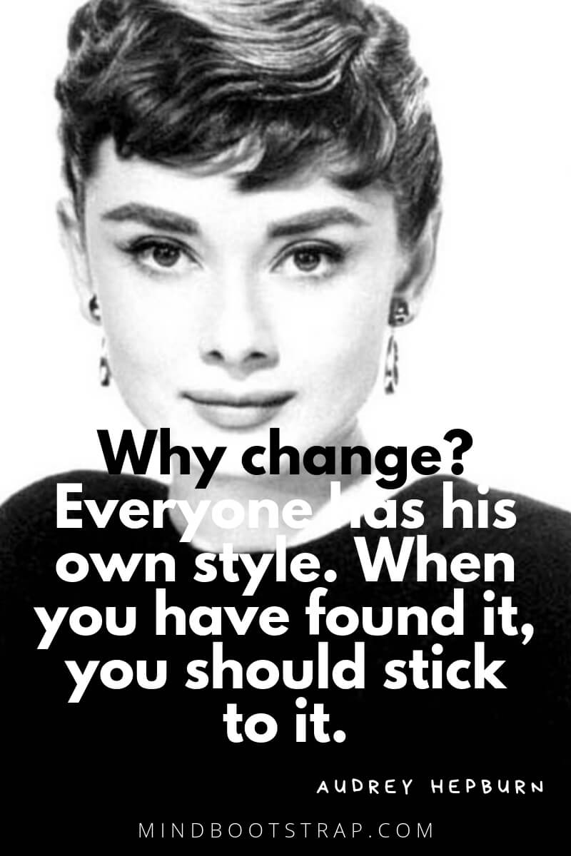 Audrey Hepburn Quotes and Sayings Why change? Everyone has his own style. When you have found it, you should stick to it. ~Audrey Hepburn